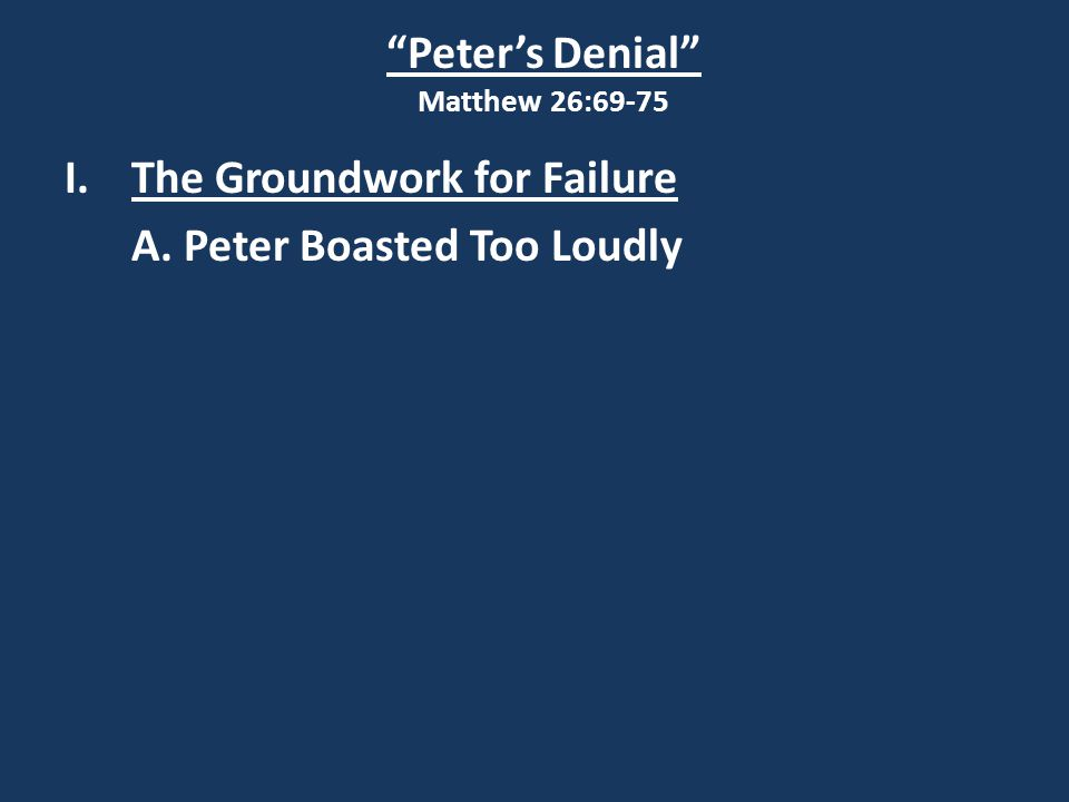 Peter's Denial Matthew 26:69-75 I.The Groundwork for Failure A. Peter Boasted Too Loudly