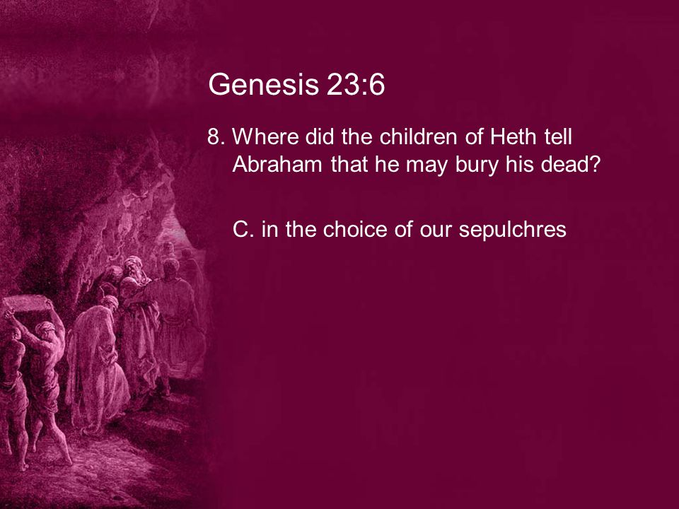 Genesis 23:6 8. Where did the children of Heth tell Abraham that he may bury his dead.