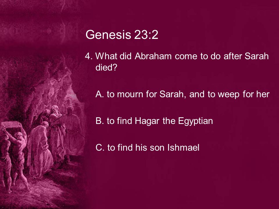 Genesis 23:2 4. What did Abraham come to do after Sarah died.