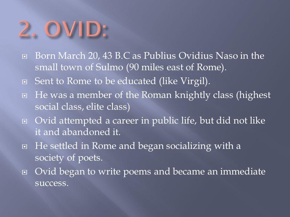  Born March 20, 43 B.C as Publius Ovidius Naso in the small town of Sulmo (90 miles east of Rome).