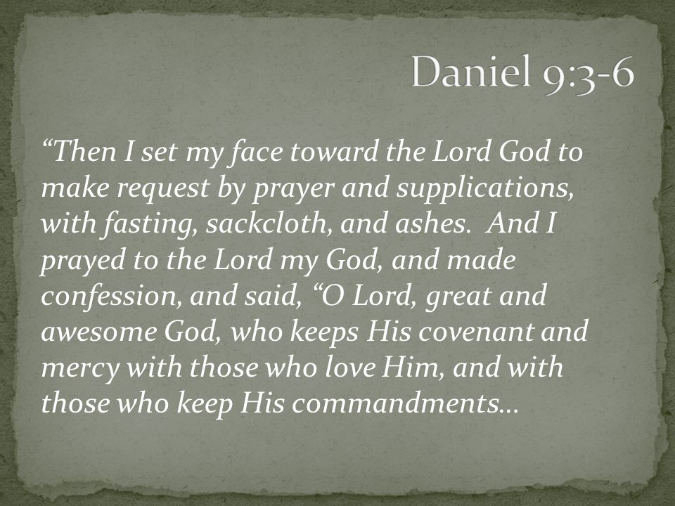 Then I set my face toward the Lord God to make request by prayer and supplications, with fasting, sackcloth, and ashes.