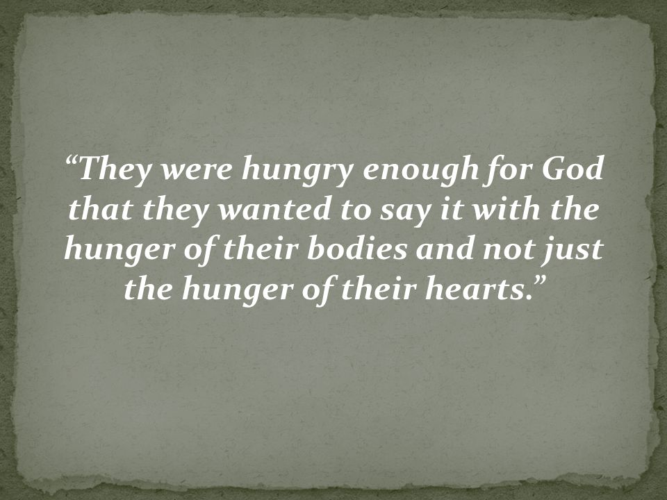 They were hungry enough for God that they wanted to say it with the hunger of their bodies and not just the hunger of their hearts.
