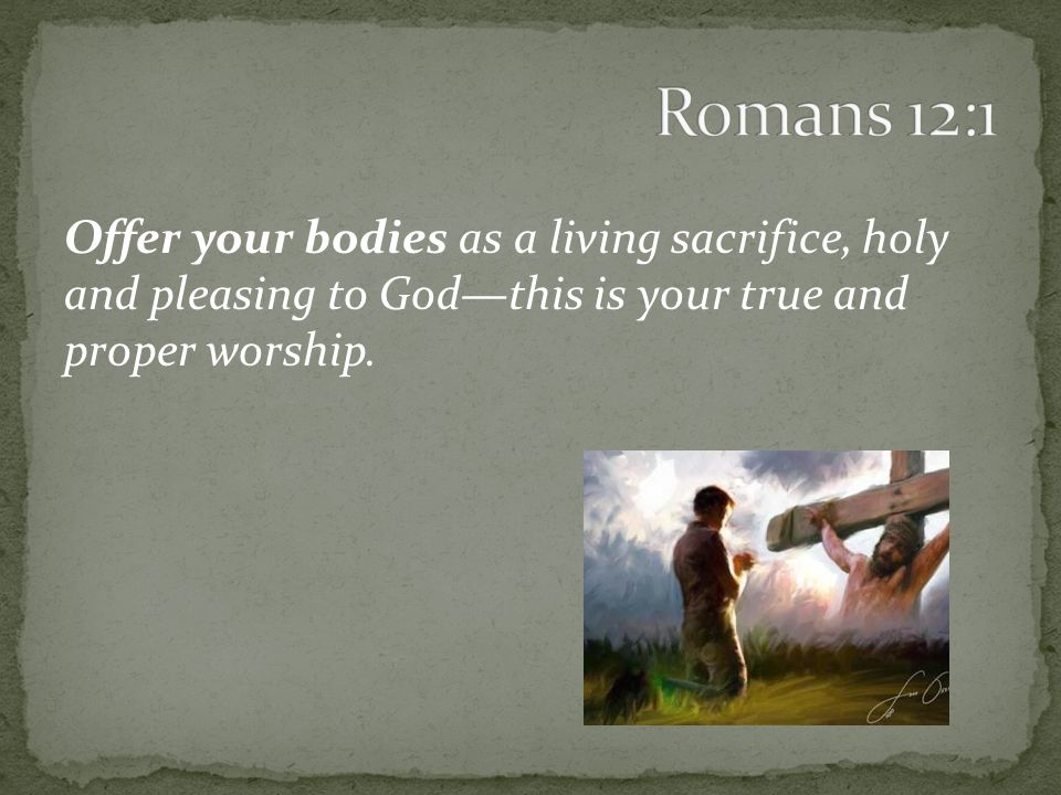Offer your bodies as a living sacrifice, holy and pleasing to God—this is your true and proper worship.