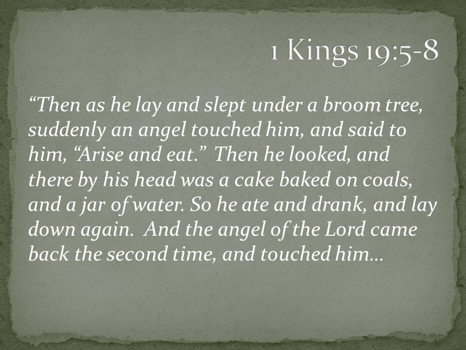 Then as he lay and slept under a broom tree, suddenly an angel touched him, and said to him, Arise and eat. Then he looked, and there by his head was a cake baked on coals, and a jar of water.