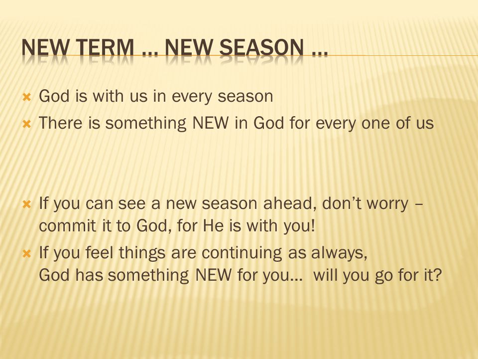  God is with us in every season  There is something NEW in God for every one of us  If you can see a new season ahead, don't worry – commit it to God, for He is with you.