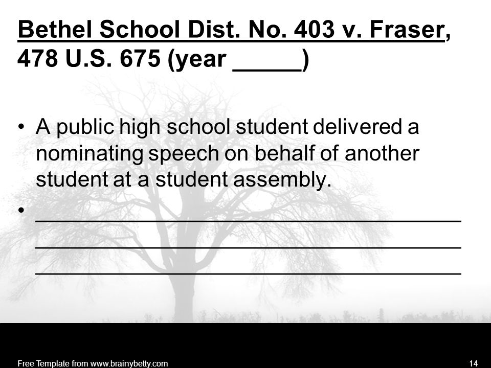 Free Template from www.brainybetty.com14 Bethel School Dist. No. 403 v. Fraser, 478 U.S. 675 (year _____) A public high school student delivered a nom