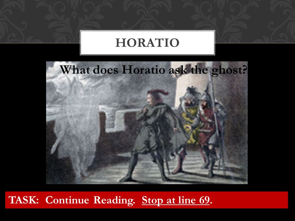 HORATIO What does Horatio ask the ghost? TASK: Continue Reading. Stop at line 69.