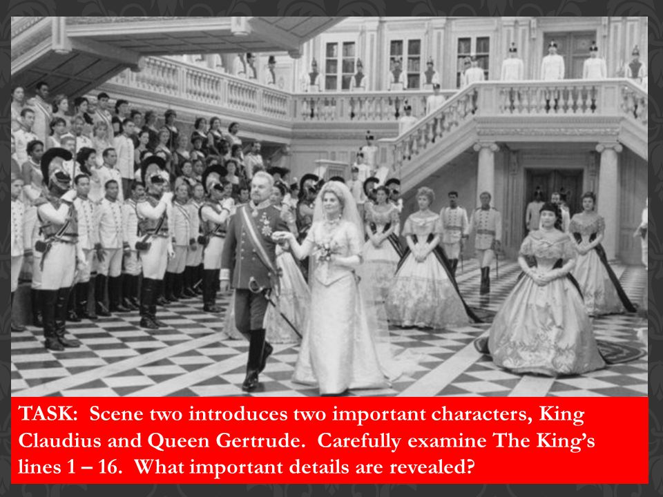 TASK: Scene two introduces two important characters, King Claudius and Queen Gertrude. Carefully examine The King's lines 1 – 16. What important detai