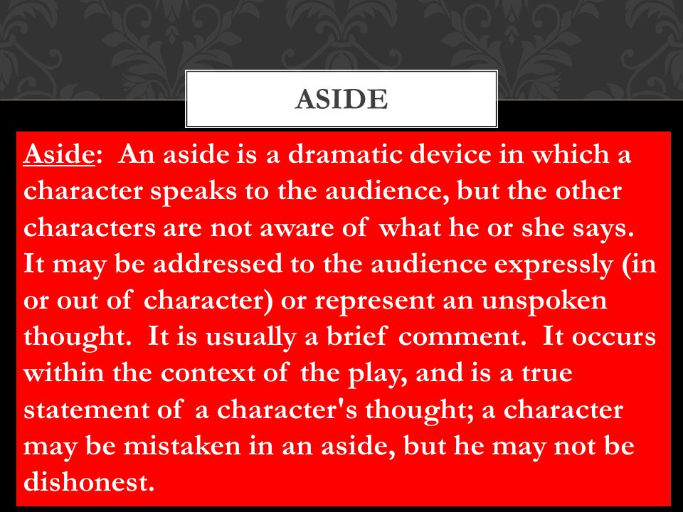 ASIDE Aside: An aside is a dramatic device in which a character speaks to the audience, but the other characters are not aware of what he or she says.