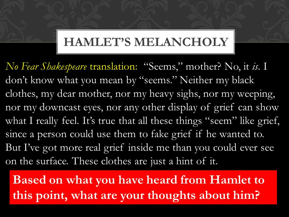 """HAMLET'S MELANCHOLY No Fear Shakespeare translation: """"Seems,"""" mother? No, it is. I don't know what you mean by """"seems."""" Neither my black clothes, my d"""