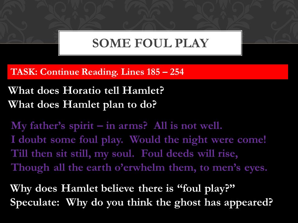 SOME FOUL PLAY TASK: Continue Reading. Lines 185 – 254 What does Horatio tell Hamlet? What does Hamlet plan to do? My father's spirit – in arms? All i