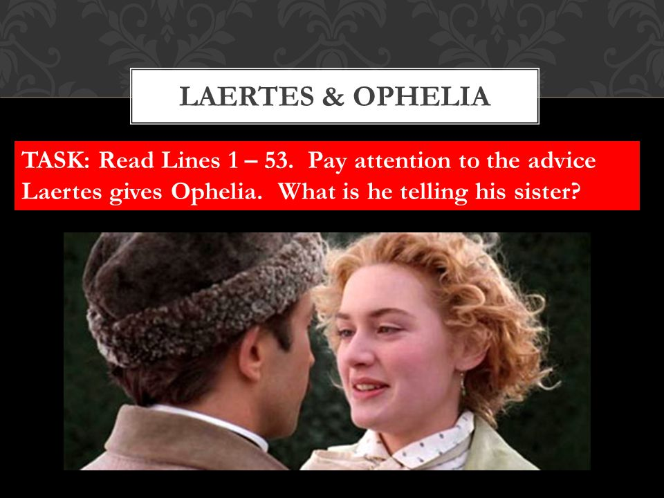 LAERTES & OPHELIA TASK: Read Lines 1 – 53. Pay attention to the advice Laertes gives Ophelia. What is he telling his sister?