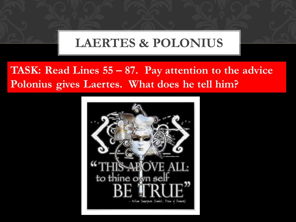 LAERTES & POLONIUS TASK: Read Lines 55 – 87. Pay attention to the advice Polonius gives Laertes. What does he tell him?