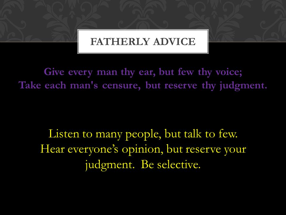Give every man thy ear, but few thy voice; Take each man's censure, but reserve thy judgment. FATHERLY ADVICE Listen to many people, but talk to few.