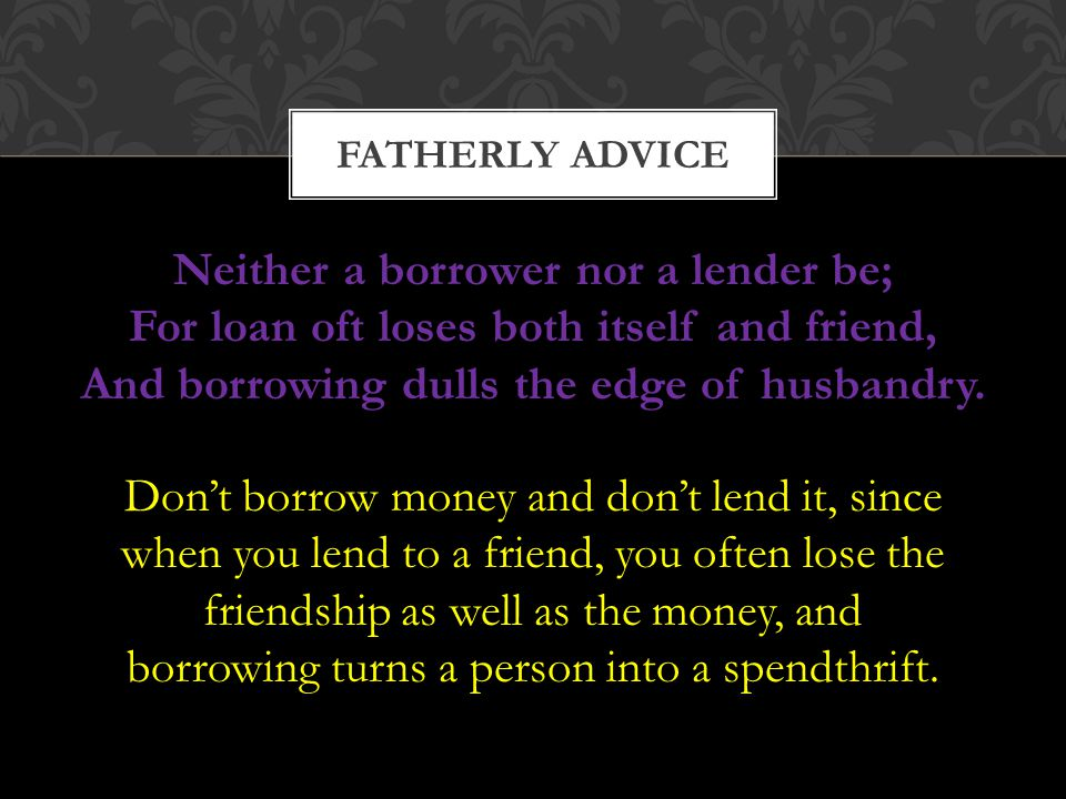 Neither a borrower nor a lender be; For loan oft loses both itself and friend, And borrowing dulls the edge of husbandry. FATHERLY ADVICE Don't borrow