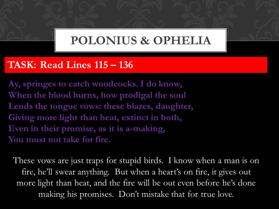 POLONIUS & OPHELIA Ay, springes to catch woodcocks. I do know, When the blood burns, how prodigal the soul Lends the tongue vows: these blazes, daught