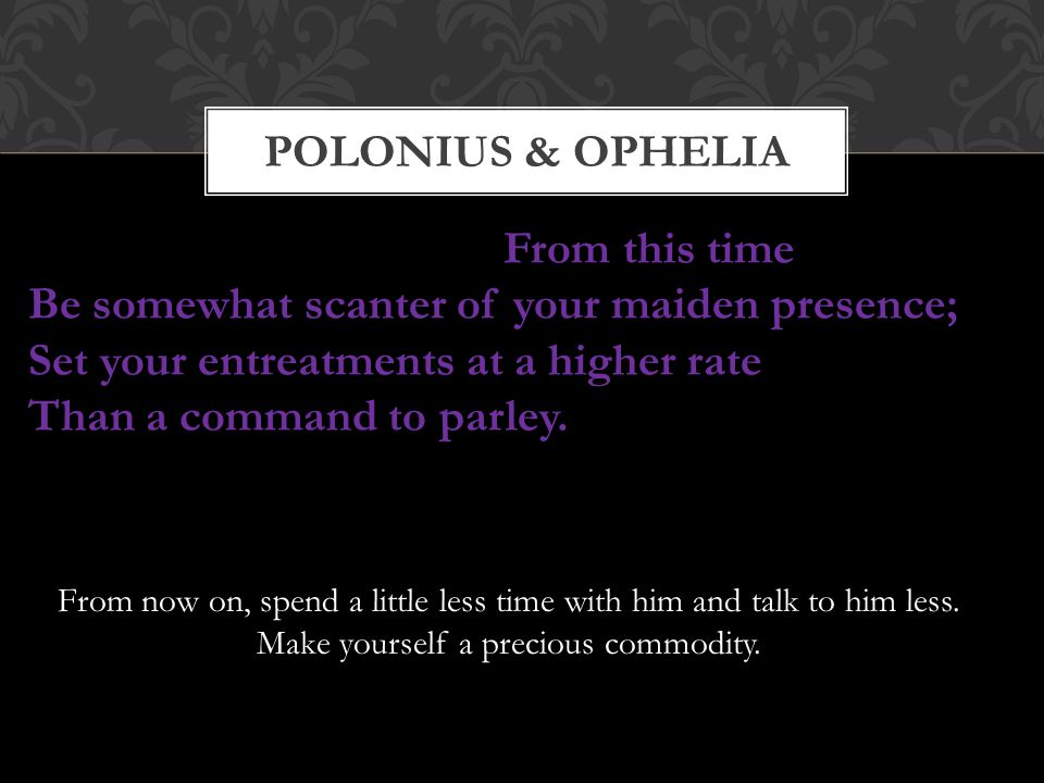 POLONIUS & OPHELIA From this time Be somewhat scanter of your maiden presence; Set your entreatments at a higher rate Than a command to parley. From n