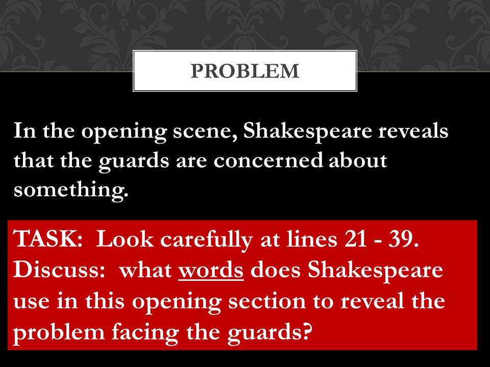 PROBLEM In the opening scene, Shakespeare reveals that the guards are concerned about something. TASK: Look carefully at lines 21 - 39. Discuss: what