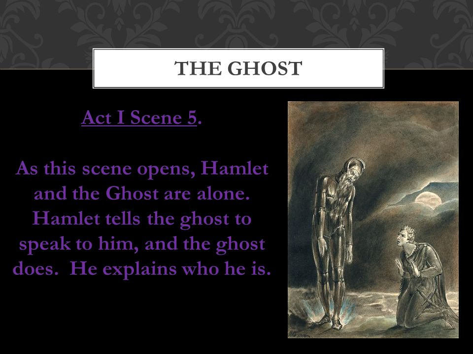 THE GHOST Act I Scene 5. As this scene opens, Hamlet and the Ghost are alone. Hamlet tells the ghost to speak to him, and the ghost does. He explains