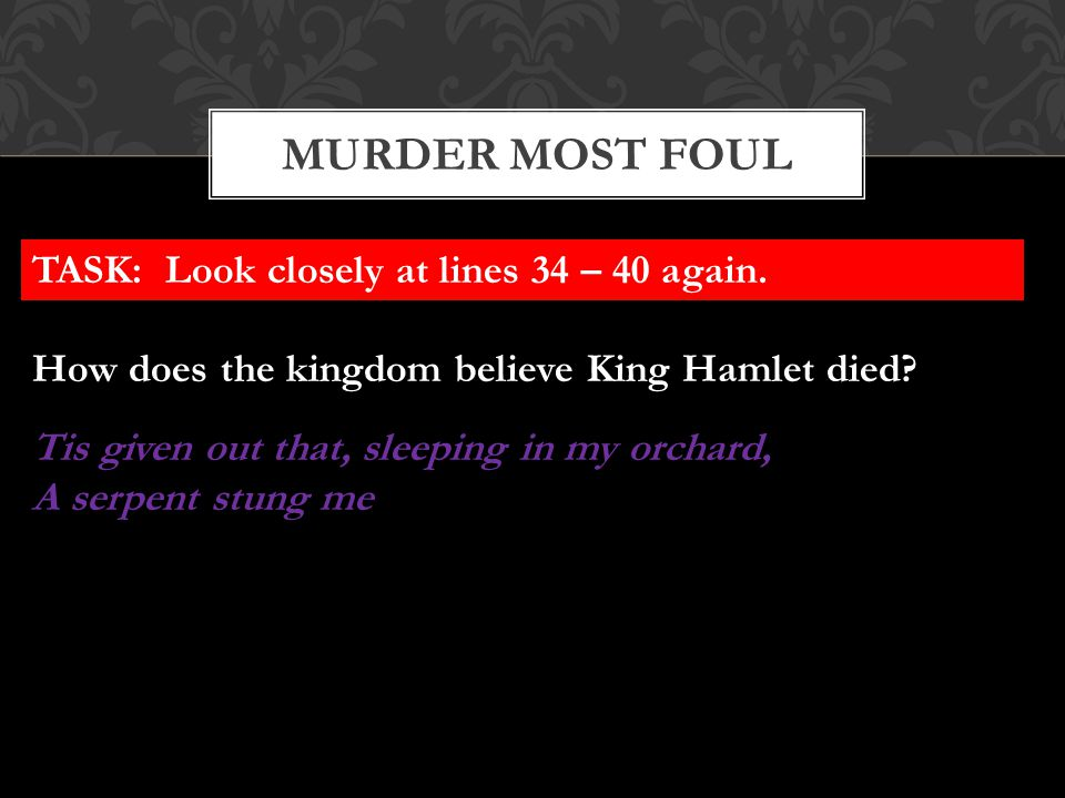 MURDER MOST FOUL TASK: Look closely at lines 34 – 40 again. How does the kingdom believe King Hamlet died? Tis given out that, sleeping in my orchard,