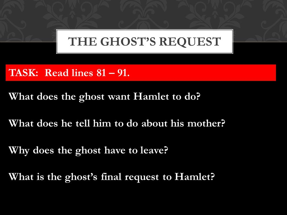 THE GHOST'S REQUEST TASK: Read lines 81 – 91. What does the ghost want Hamlet to do? What does he tell him to do about his mother? Why does the ghost