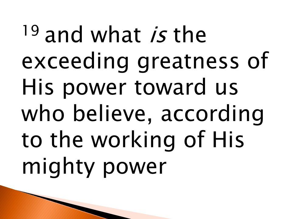 19 and what is the exceeding greatness of His power toward us who believe, according to the working of His mighty power