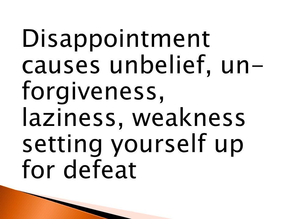 Disappointment causes unbelief, un- forgiveness, laziness, weakness setting yourself up for defeat