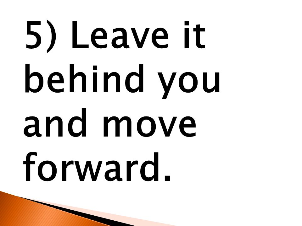 5) Leave it behind you and move forward.