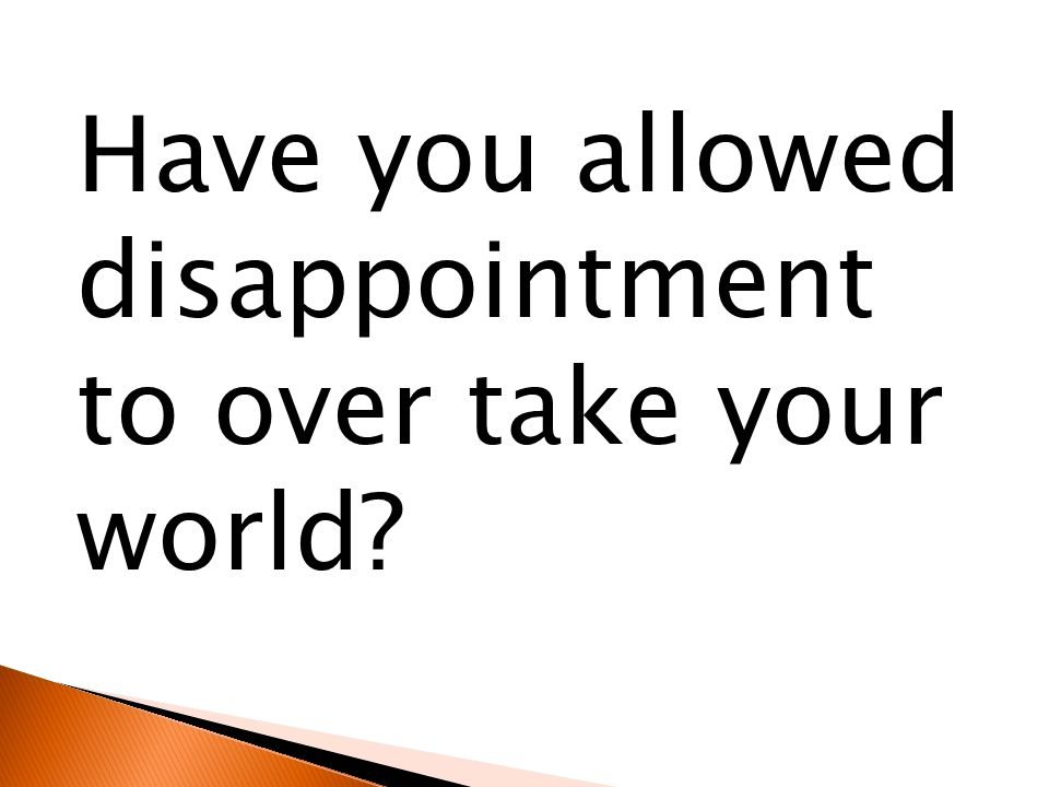 Have you allowed disappointment to over take your world?