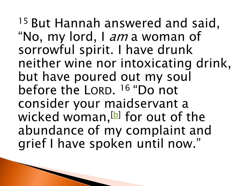 15 But Hannah answered and said, No, my lord, I am a woman of sorrowful spirit.
