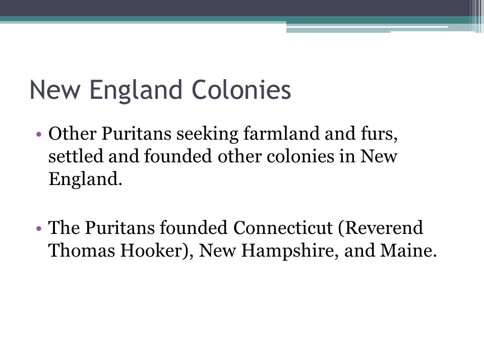 New England Colonies Other Puritans seeking farmland and furs, settled and founded other colonies in New England.