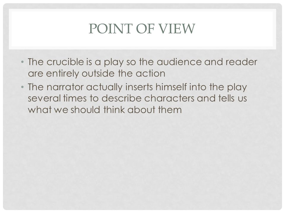 POINT OF VIEW The crucible is a play so the audience and reader are entirely outside the action The narrator actually inserts himself into the play se