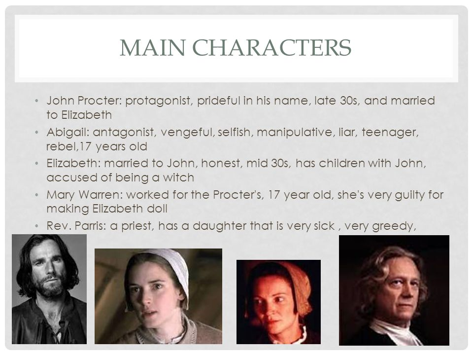MAIN CHARACTERS John Procter: protagonist, prideful in his name, late 30s, and married to Elizabeth Abigail: antagonist, vengeful, selfish, manipulati