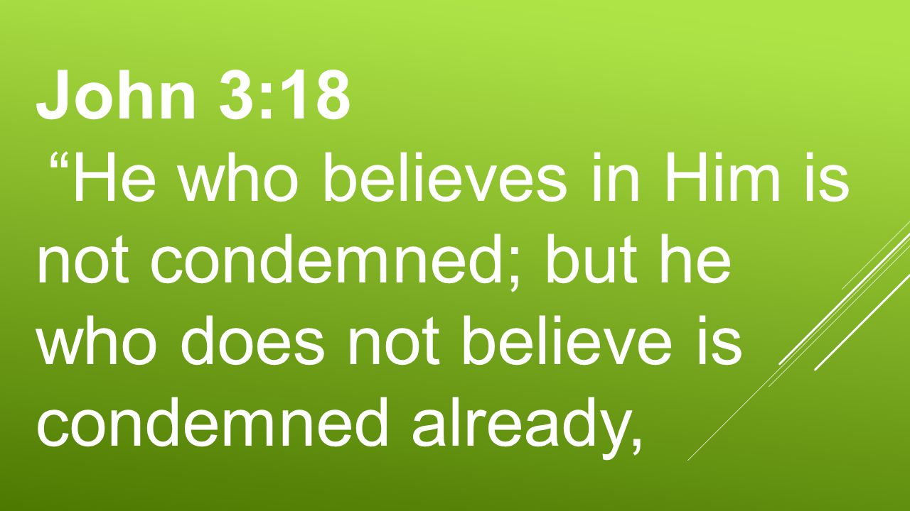 "John 3:18 ""He who believes in Him is not condemned; but he who does not believe is condemned already,"