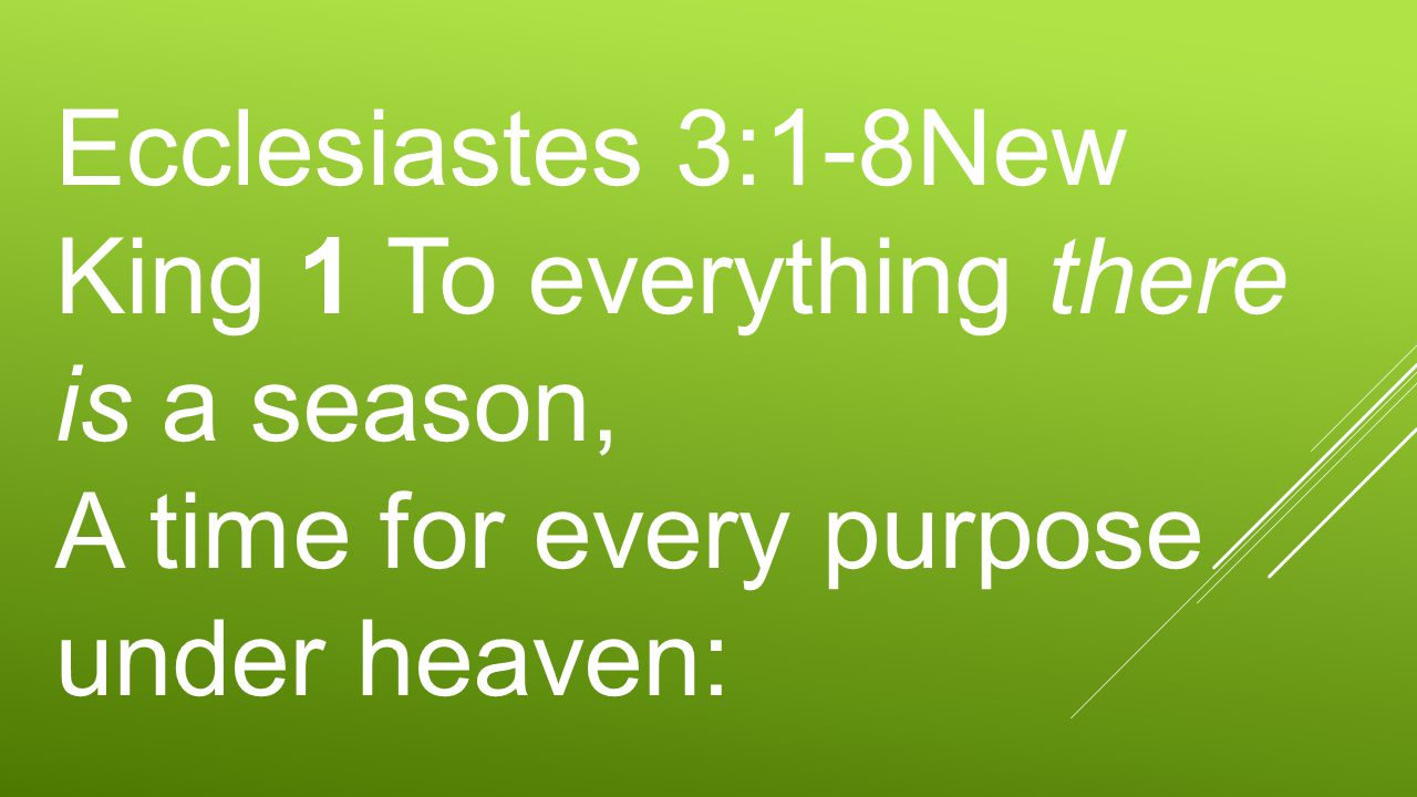 Ecclesiastes 3:1-8New King 1 To everything there is a season, A time for every purpose under heaven: