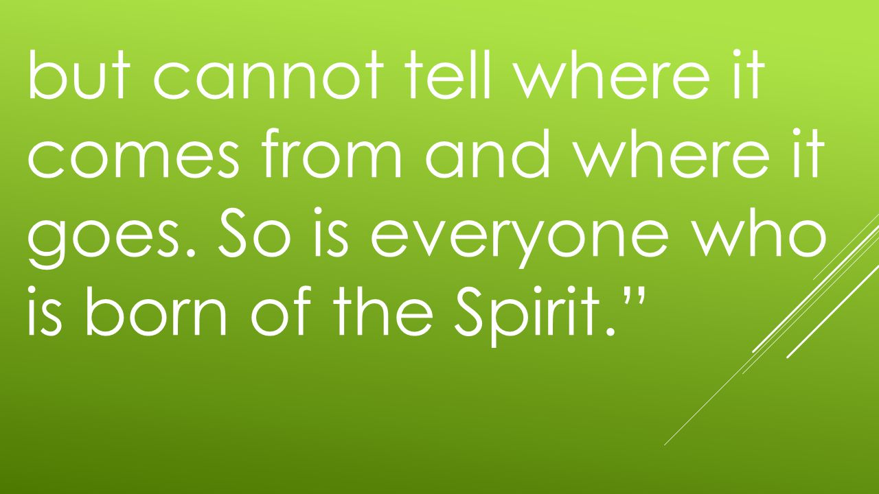 but cannot tell where it comes from and where it goes. So is everyone who is born of the Spirit.""