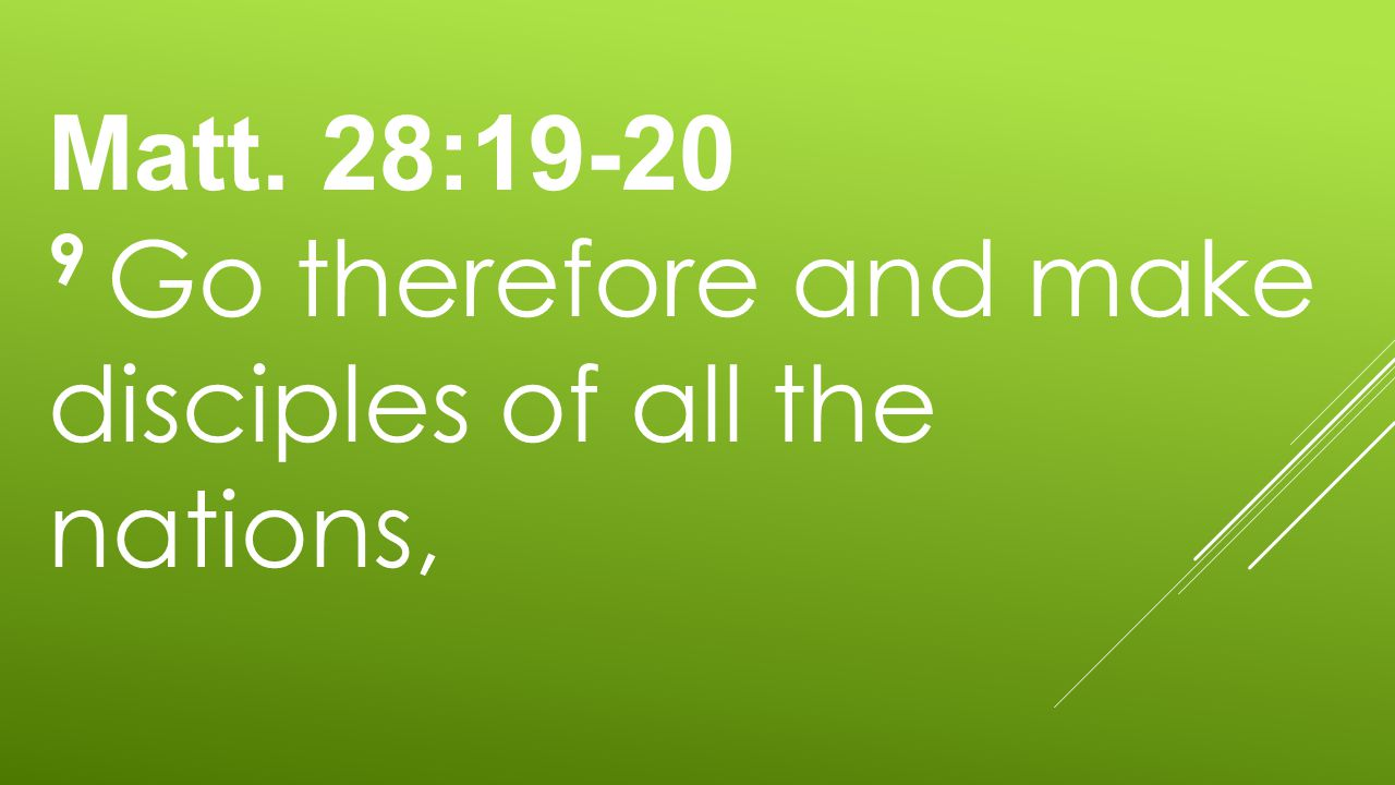 Matt. 28:19-20 9 Go therefore and make disciples of all the nations,