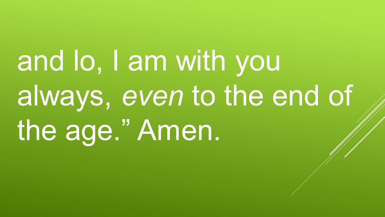 "and lo, I am with you always, even to the end of the age."" Amen."