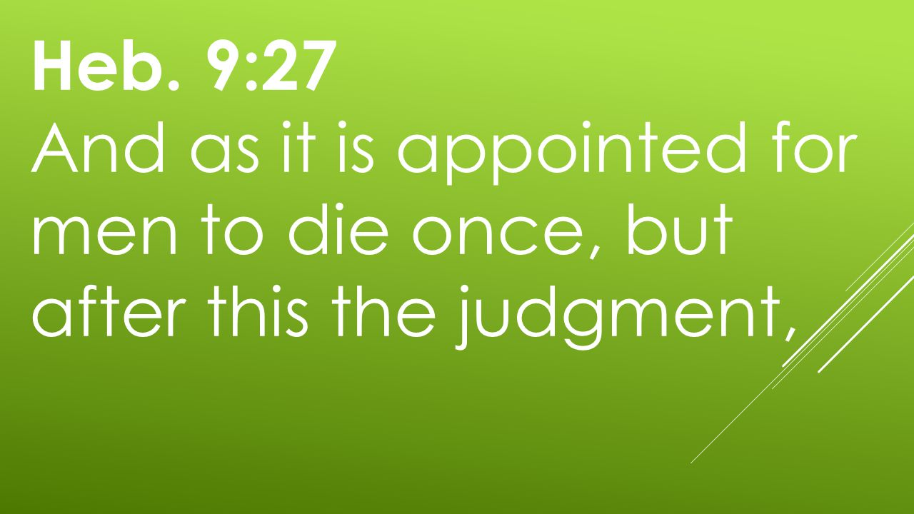 Heb. 9:27 And as it is appointed for men to die once, but after this the judgment,