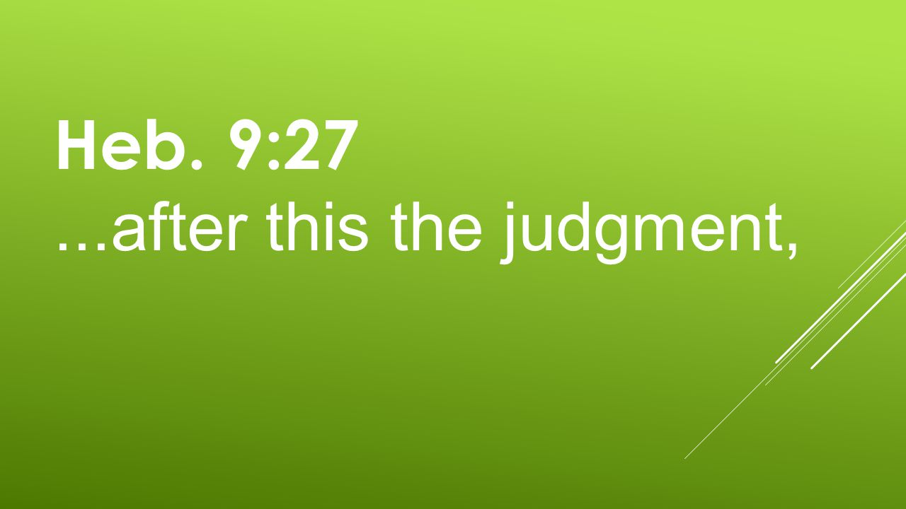 Heb. 9:27...after this the judgment,