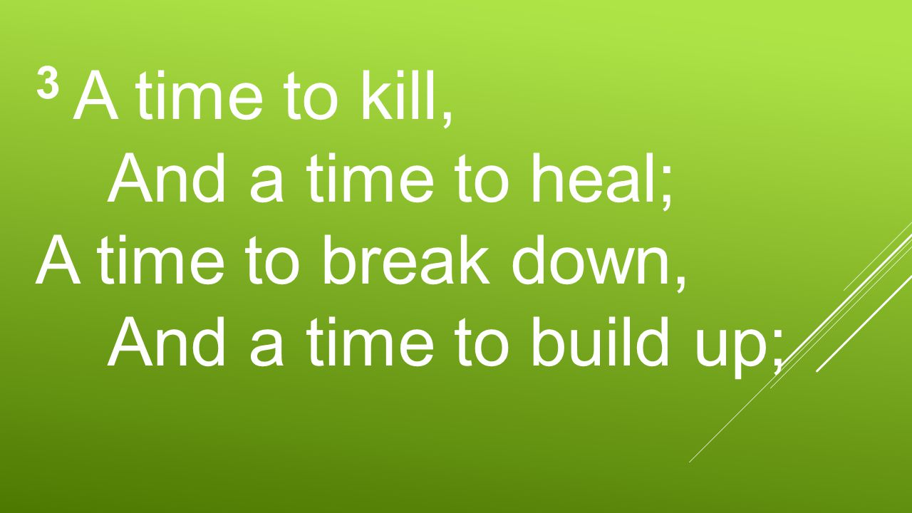 3 A time to kill, And a time to heal; A time to break down, And a time to build up;