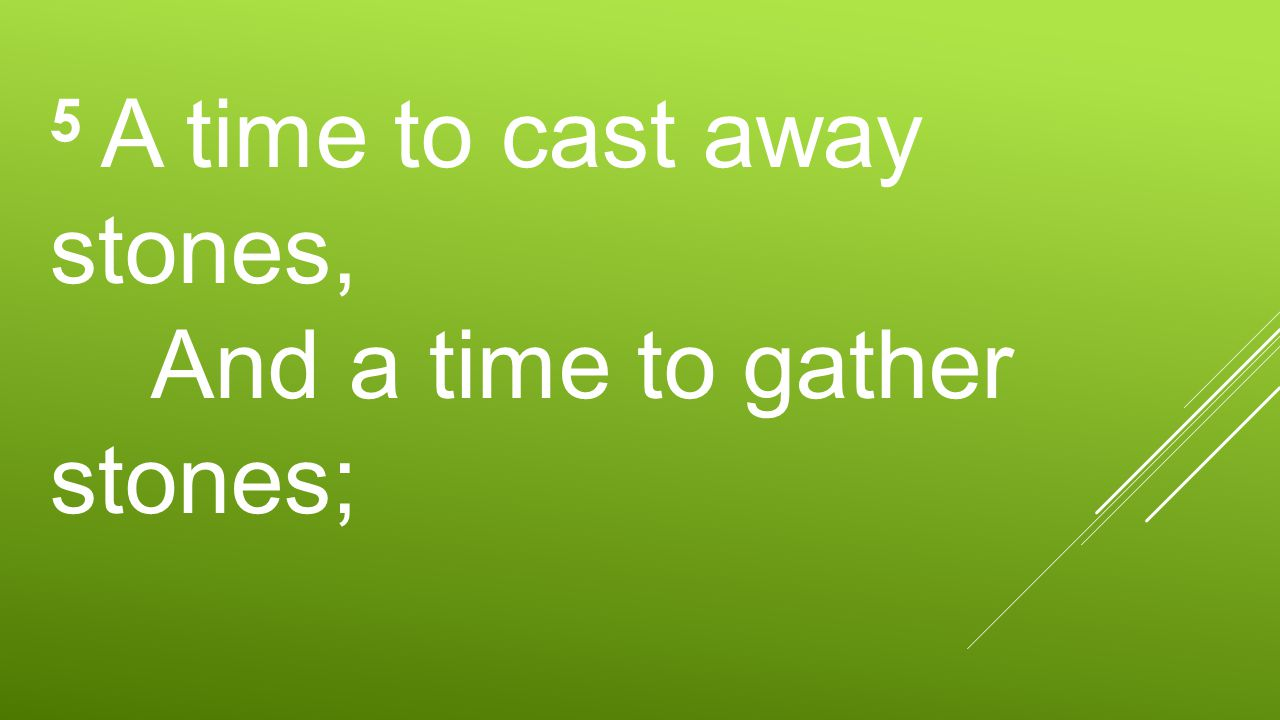 5 A time to cast away stones, And a time to gather stones;
