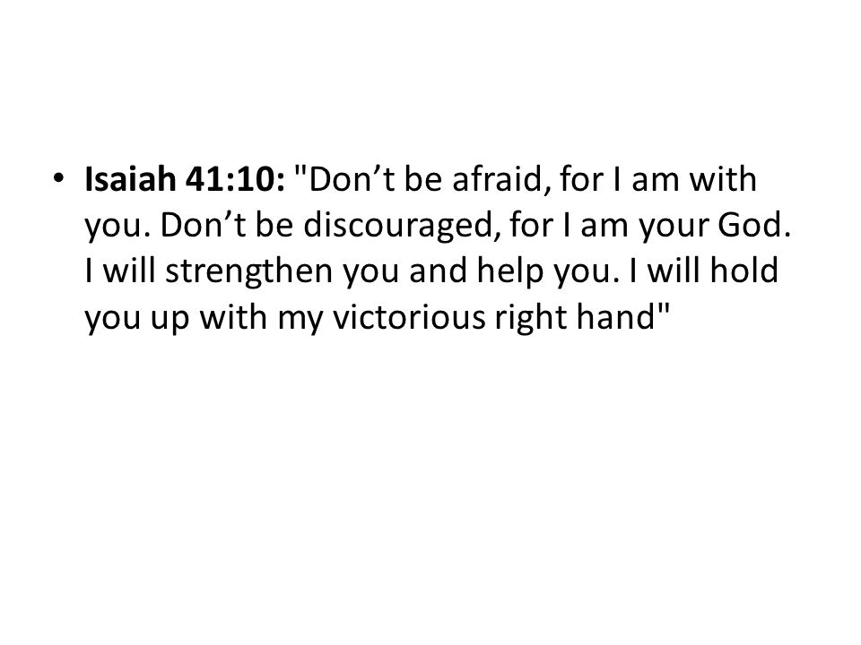 Isaiah 41:10: Don't be afraid, for I am with you.