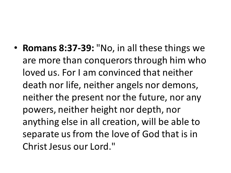 Romans 8:37-39: No, in all these things we are more than conquerors through him who loved us.