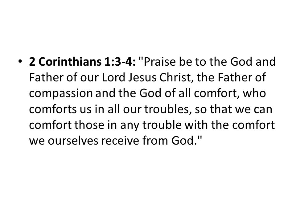 2 Corinthians 1:3-4: Praise be to the God and Father of our Lord Jesus Christ, the Father of compassion and the God of all comfort, who comforts us in all our troubles, so that we can comfort those in any trouble with the comfort we ourselves receive from God.