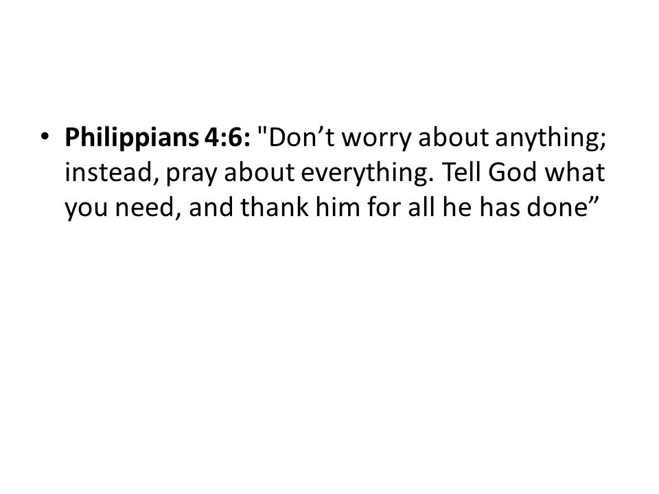 Philippians 4:6: Don't worry about anything; instead, pray about everything.
