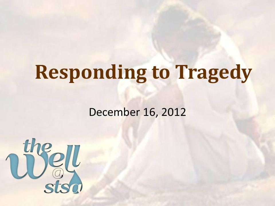 Responding to Tragedy December 16, 2012