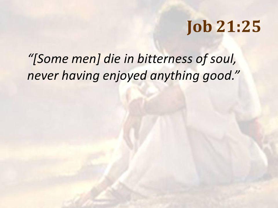 Job 21:25 [Some men] die in bitterness of soul, never having enjoyed anything good.