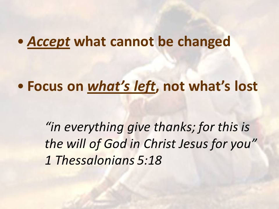 Accept what cannot be changed Focus on what's left, not what's lost in everything give thanks; for this is the will of God in Christ Jesus for you 1 Thessalonians 5:18