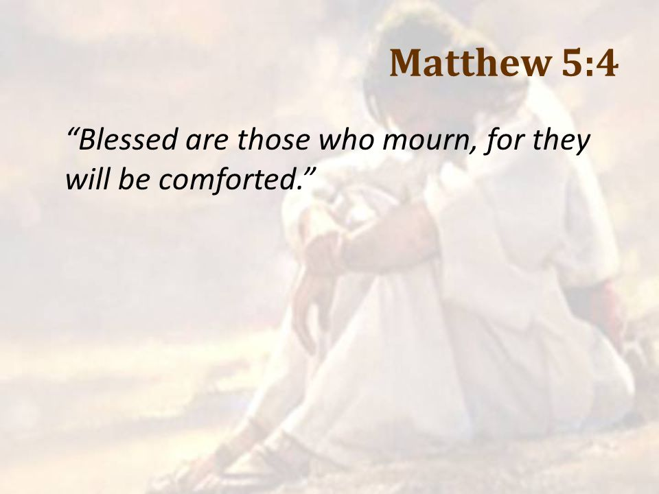 Matthew 5:4 Blessed are those who mourn, for they will be comforted.